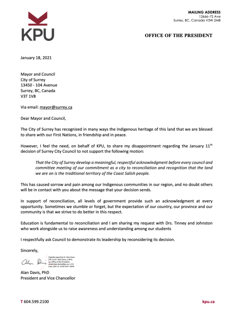 Dear Mayor and Council,  The City of Surrey has recognized in many ways the Indigenous heritage of this land that we are blessed to share with our First Nations, in friendship and in peace. However, I feel the need, on behalf of KPU, to share my disappointment regarding the January 11th decision of Surrey City Council to not support the following motion: That the City of Surrey develop a meaningful, respectful acknowledgment before every council and committee meeting of our commitment as a city to reconciliation and recognition that the land we are on is the traditional territory of the Coast Salish people. This has caused sorrow and pain among our Indigenous communities in our region, and no doubt others will be in contact with you about the message that your decision sends. In support of reconciliation, all levels of government provide such an acknowledgment at every opportunity. Sometimes we stumble or forget, but the expectation of our country, our province and our community is that we strive to do better in this respect. Education is fundamental to reconciliation and I am sharing my request with Drs. Tinney and Johnston who work alongside us to raise awareness and understanding among our students I respectfully ask Council to demonstrate its leadership by reconsidering its decision.